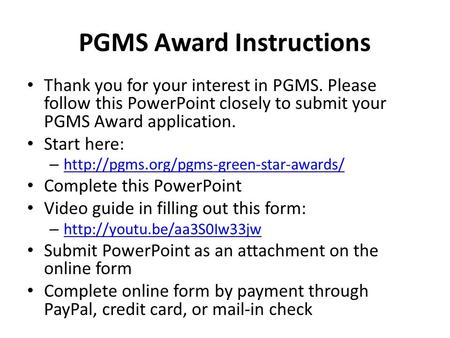 PGMS Award Instructions Thank you for your interest in PGMS. Please follow this PowerPoint closely to submit your PGMS Award application. Start here: –