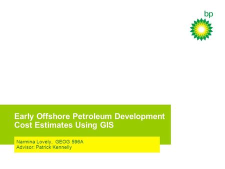 Early Offshore Petroleum Development Cost Estimates Using GIS Narmina Lovely, GEOG 596A Advisor: Patrick Kennelly.