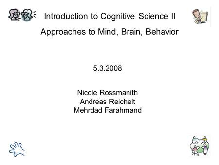 Introduction to Cognitive Science II Approaches to Mind, Brain, Behavior Nicole Rossmanith Andreas Reichelt Mehrdad Farahmand 5.3.2008.