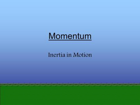 Momentum Inertia in Motion Definition of Momentum Momentum is the product of mass and velocity. Momentum Mass Velocity.