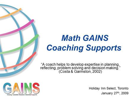 "Math GAINS Coaching Supports Holiday Inn Select, Toronto January 27 th, 2009 ""A coach helps to develop expertise in planning, reflecting, problem solving."