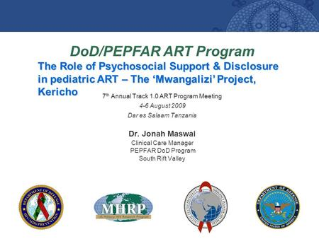 DoD/PEPFAR ART Program The Role of Psychosocial Support & Disclosure in pediatric ART – The 'Mwangalizi' Project, Kericho 7 th Annual Track 1.0 ART Program.
