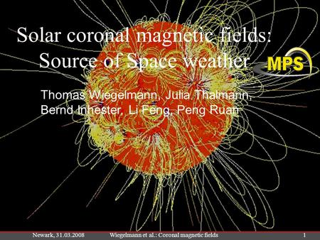 Newark, 31.03.2008Wiegelmann et al.: Coronal magnetic fields1 Solar coronal magnetic fields: Source of Space weather Thomas Wiegelmann, Julia Thalmann,