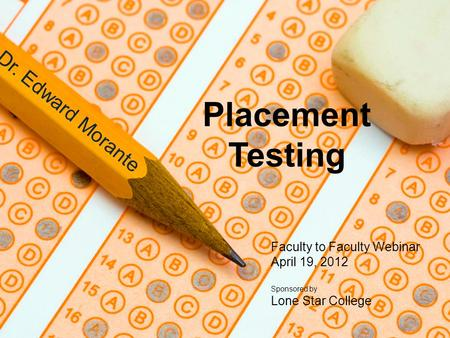 Placement Testing Dr. Edward Morante Faculty to Faculty Webinar April 19, 2012 Sponsored by Lone Star College.