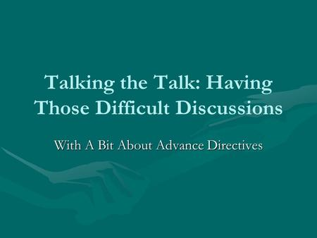 Talking the Talk: Having Those Difficult Discussions With A Bit About Advance Directives.