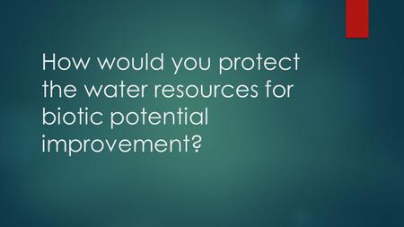 How would you protect the water resources for biotic potential improvement?