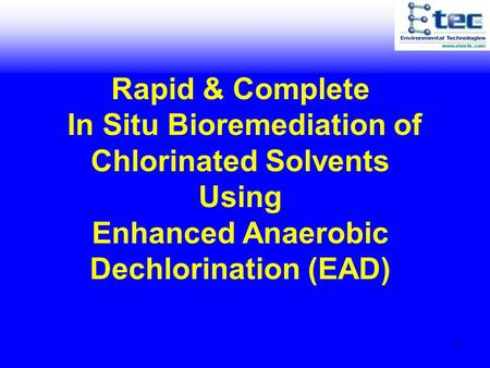 1 Rapid & Complete In Situ Bioremediation of Chlorinated Solvents Using Enhanced Anaerobic Dechlorination (EAD)