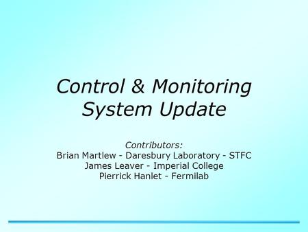 Control & Monitoring System Update Contributors: Brian Martlew - Daresbury Laboratory - STFC James Leaver - Imperial College Pierrick Hanlet - Fermilab.