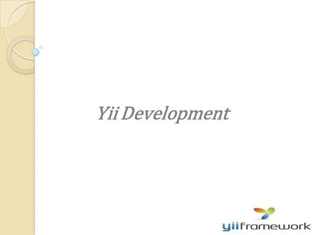 Yii Development. -Yii stands for Yes It Is ! -a fast -Secure -high performance -PHP framework for developing web 2.0 applications. -simply a fine tool.