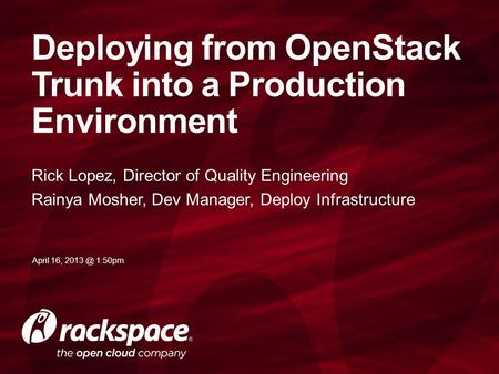 Rick Lopez, Director of Quality Engineering Rainya Mosher, Dev Manager, Deploy Infrastructure Deploying from OpenStack Trunk into a Production Environment.