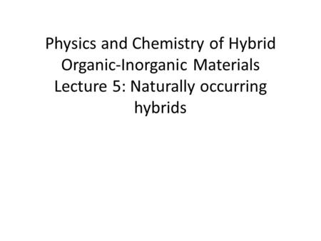 Physics and Chemistry of Hybrid Organic-Inorganic Materials Lecture 5: Naturally occurring hybrids.