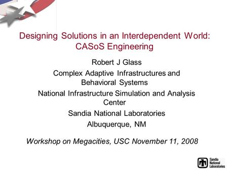 Designing Solutions in an Interdependent World: CASoS Engineering Robert J Glass Complex Adaptive Infrastructures and Behavioral Systems National Infrastructure.