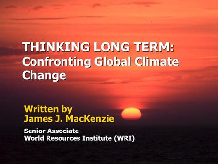 THINKING LONG TERM: Confronting Global Climate Change Written by James J. MacKenzie Senior Associate World Resources Institute (WRI)