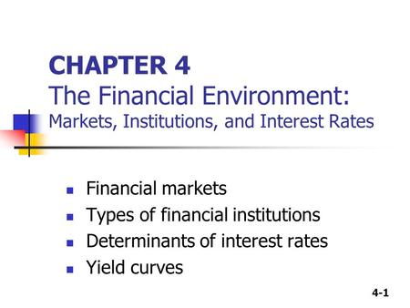 4-1 CHAPTER 4 The Financial Environment: Markets, Institutions, and Interest Rates Financial markets Types of financial institutions Determinants of interest.