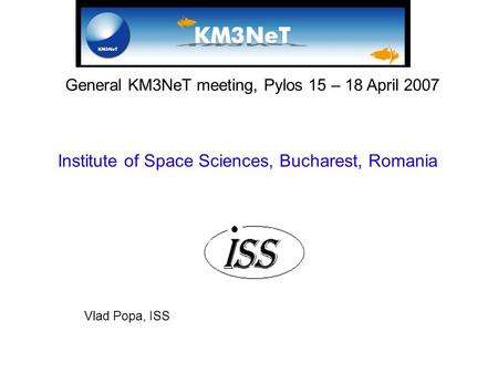 General KM3NeT meeting, Pylos 15 – 18 April 2007 Institute of Space Sciences, Bucharest, Romania Vlad Popa, ISS.