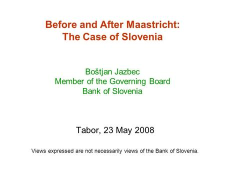 Before and After Maastricht: The Case of Slovenia Boštjan Jazbec Member of the Governing Board Bank of Slovenia Tabor, 23 May 2008 Views expressed are.