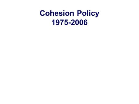 Cohesion Policy 1975-2006. What Cohesion in the EU? Economic and Social Cohesion: a main Community goal EU Funds (ERDF, ESF, FEOGA-0, Cohesion…) 1/3 of.