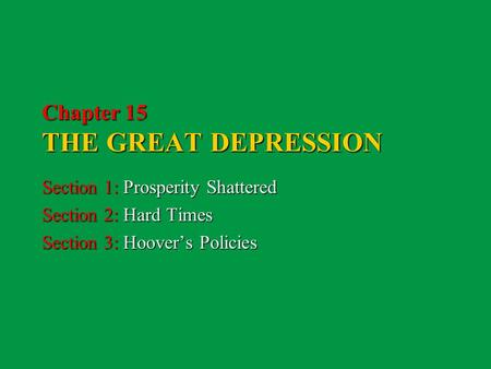 Chapter 15 THE GREAT DEPRESSION Section 1: Prosperity Shattered Section 2: Hard Times Section 3: Hoover's Policies.