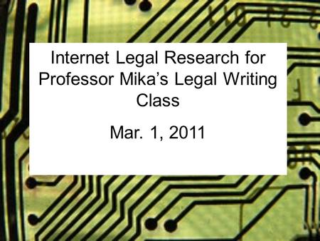 Internet Legal Research for Professor Mika's Legal Writing Class Mar. 1, 2011.