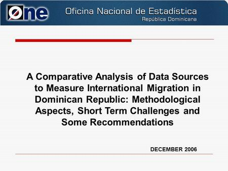 DECEMBER 2006 A Comparative Analysis of Data Sources to Measure International Migration in Dominican Republic: Methodological Aspects, Short Term Challenges.