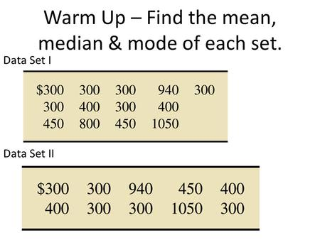 Warm Up – Find the mean, median & mode of each set. Data Set I Data Set II.