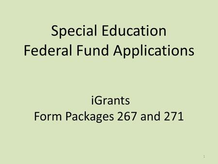 Special Education Federal Fund Applications iGrants Form Packages 267 and 271 1.