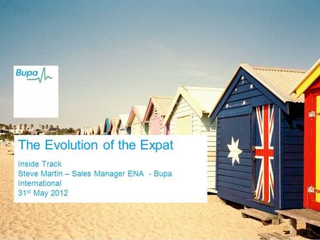 The Evolution of the Expat Inside Track Steve Martin – Sales Manager ENA - Bupa International 31 st May 2012.