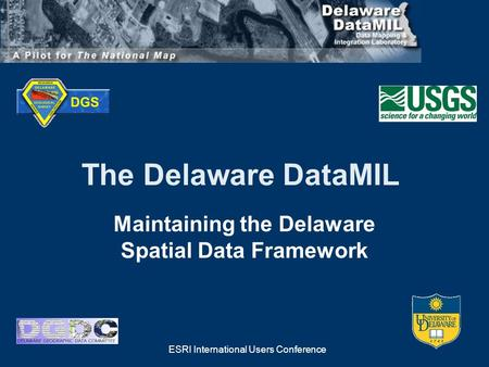 ESRI International Users Conference The Delaware DataMIL Maintaining the Delaware Spatial Data Framework.