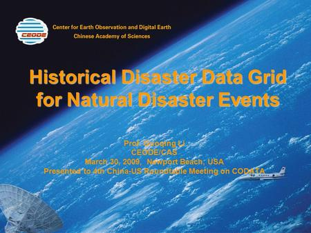 Historical Disaster Data Grid for Natural Disaster Events Prof. Guoqing Li CEODE/CAS March 30, 2009, Newport Beach, USA Presented to 4th China-US Roundtable.