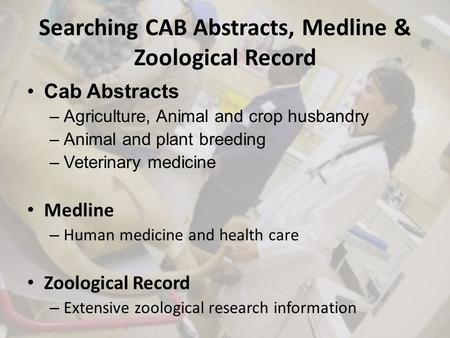 Searching CAB Abstracts, Medline & Zoological Record Cab Abstracts –Agriculture, Animal and crop husbandry –Animal and plant breeding –Veterinary medicine.