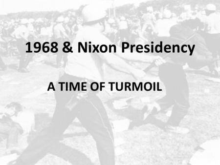 1968 & Nixon Presidency A TIME OF TURMOIL. LBJ Decides Not To Run Tragedy of the Johnson Administration… – Felt forced into Vietnam…real dream to end.