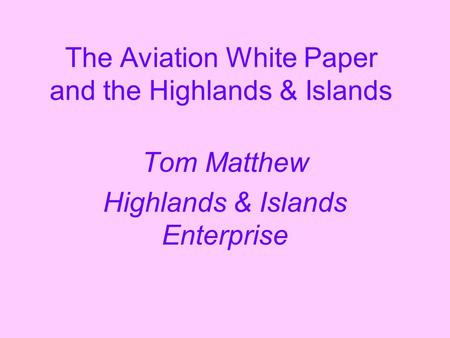 The Aviation White Paper and the Highlands & Islands Tom Matthew Highlands & Islands Enterprise.