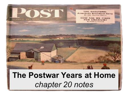The Postwar Years at Home chapter 20 notes. The Postwar Years at Home For the first time in 15-20 years, Americans have surplus income and products are.
