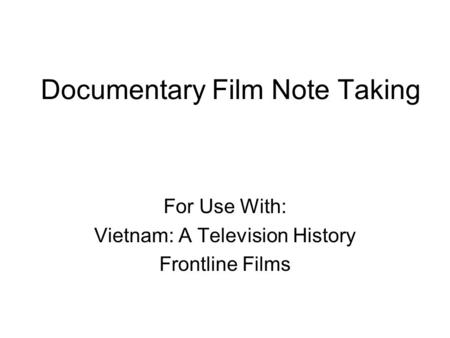 Documentary Film Note Taking For Use With: Vietnam: A Television History Frontline Films.