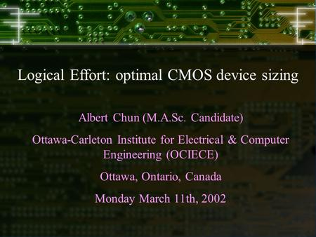 Logical Effort: optimal CMOS device sizing Albert Chun (M.A.Sc. Candidate) Ottawa-Carleton Institute for Electrical & Computer Engineering (OCIECE) Ottawa,