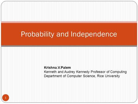 Probability and Independence 1 Krishna.V.Palem Kenneth and Audrey Kennedy Professor of Computing Department of Computer Science, Rice University.