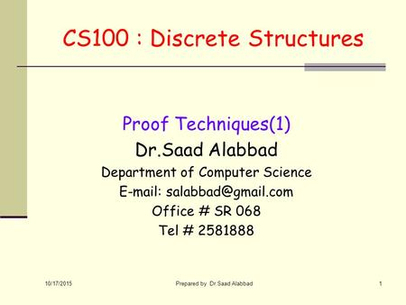 10/17/2015 Prepared by Dr.Saad Alabbad1 CS100 : Discrete Structures Proof Techniques(1) Dr.Saad Alabbad Department of Computer Science