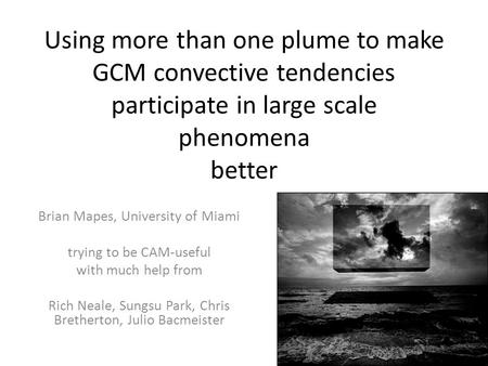Using more than one plume to make GCM convective tendencies participate in large scale phenomena better Brian Mapes, University of Miami trying to be CAM-useful.