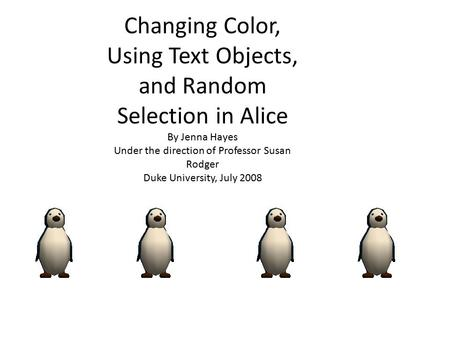 Changing Color, Using Text Objects, and Random Selection in Alice By Jenna Hayes Under the direction of Professor Susan Rodger Duke University, July 2008.