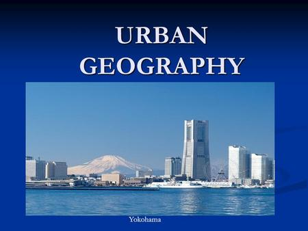 URBAN GEOGRAPHY Yokohama. I. CITY LOCATIONS A. Along natural transportation routes 1.rivers, harbors, mountain passes Port of New Orleans Pittsburg Steel.