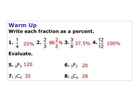 Warm Up Write each fraction as a percent. 1. 2. 3. 4. Evaluate. 5. 6 P 3 6. 5 P 2 7. 7 C 4 8. 8 C 6 25% 37.5%100% 120 20 3528.