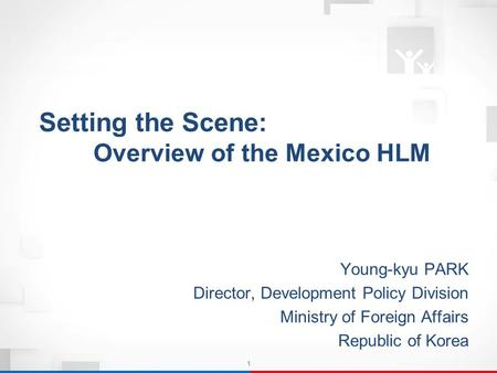 1 Setting the Scene: Overview of the Mexico HLM Setting the Scene: Overview of the Mexico HLM Young-kyu PARK Director, Development Policy Division Ministry.