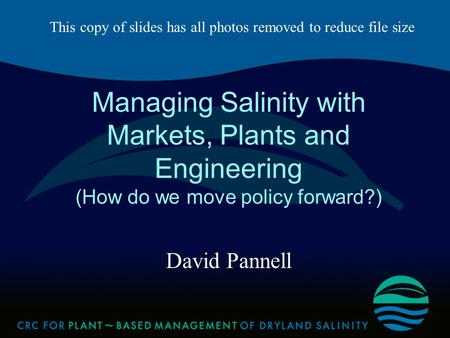 Managing Salinity with Markets, Plants and Engineering (How do we move policy forward?) David Pannell This copy of slides has all photos removed to reduce.