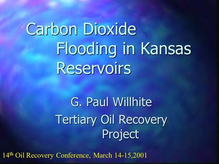 Carbon Dioxide Flooding in Kansas Reservoirs G. Paul Willhite Tertiary Oil Recovery Project 14 th Oil Recovery Conference, March 14-15,2001.