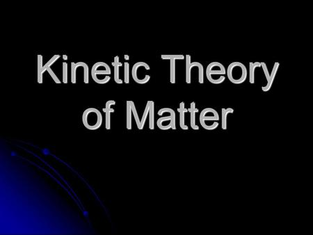 Kinetic Theory of Matter All matter is made of atoms which are constantly moving As energy is added, the atoms move faster Keep adding energy and the.