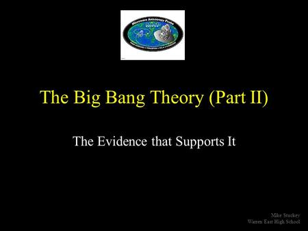 The Big Bang Theory (Part II) The Evidence that Supports It Mike Stuckey Warren East High School.