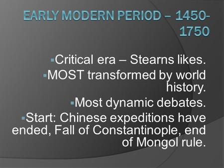  Critical era – Stearns likes.  MOST transformed by world history.  Most dynamic debates.  Start: Chinese expeditions have ended, Fall of Constantinople,