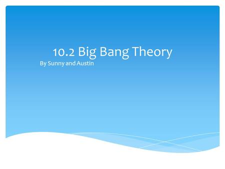 10.2 Big Bang Theory By Sunny and Austin. 10.1 The big bang theory By the end of section 10.1 you should be able to understand the following: How Edwin.