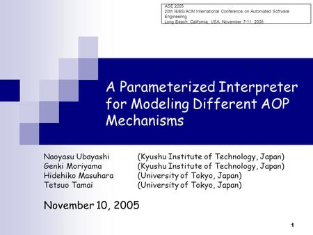 1 A Parameterized Interpreter for Modeling Different AOP Mechanisms Naoyasu Ubayashi(Kyushu Institute of Technology, Japan) Genki Moriyama(Kyushu Institute.
