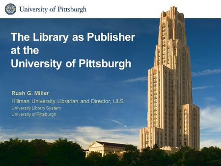 The Library as Publisher at the University of Pittsburgh Rush G. Miller Hillman University Librarian and Director, ULS University Library System University.